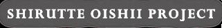 SHIRUTTE OISHII PROJECT